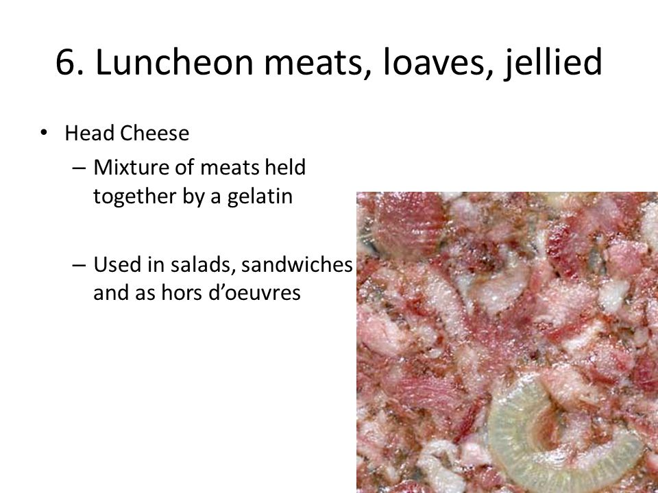 6. Luncheon meats, loaves, jellied Head Cheese – Mixture of meats held together by a gelatin – Used in salads, sandwiches and as hors d'oeuvres