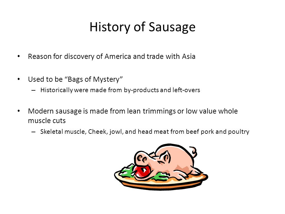 History of Sausage Reason for discovery of America and trade with Asia Used to be Bags of Mystery – Historically were made from by-products and left-overs Modern sausage is made from lean trimmings or low value whole muscle cuts – Skeletal muscle, Cheek, jowl, and head meat from beef pork and poultry