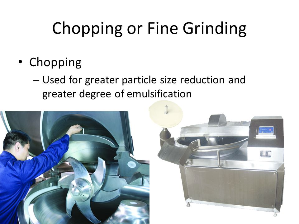 Chopping or Fine Grinding Chopping – Used for greater particle size reduction and greater degree of emulsification