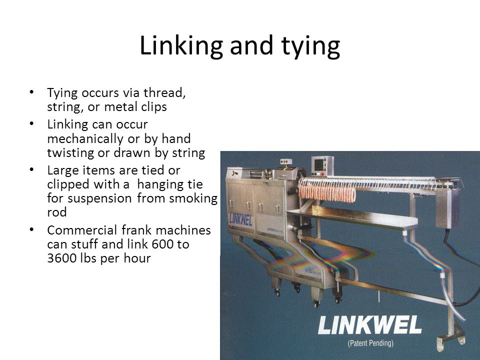 Linking and tying Tying occurs via thread, string, or metal clips Linking can occur mechanically or by hand twisting or drawn by string Large items are tied or clipped with a hanging tie for suspension from smoking rod Commercial frank machines can stuff and link 600 to 3600 lbs per hour