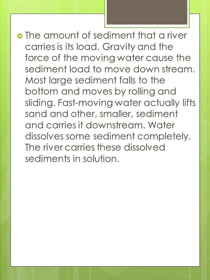  The amount of sediment that a river carries is its load. Gravity and the force of the moving water cause the sediment load to move down stream. Most