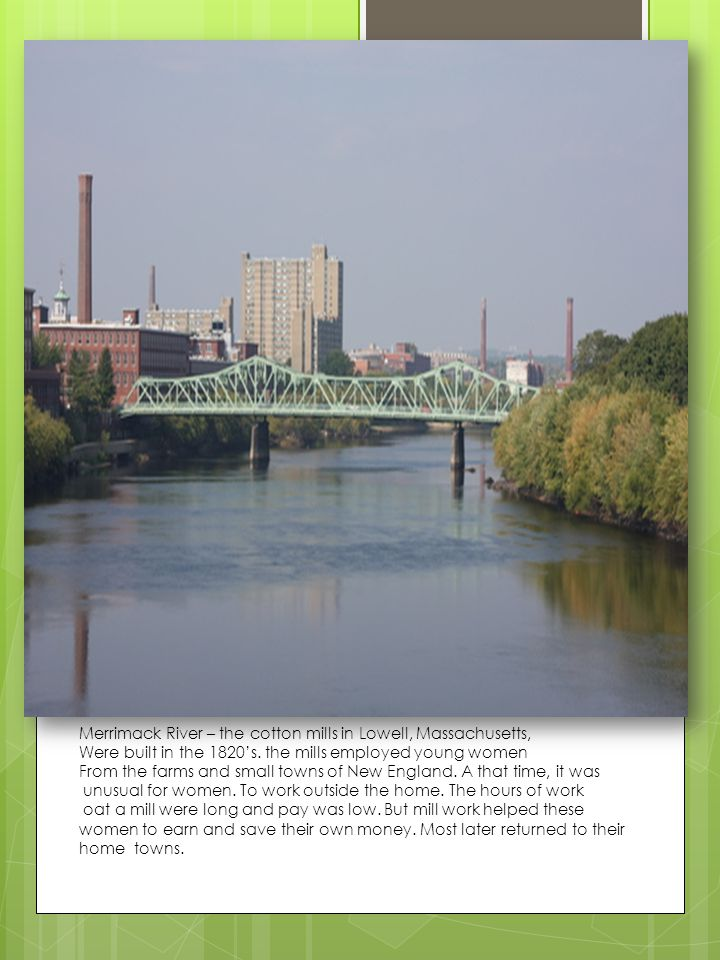 Merrimack River – the cotton mills in Lowell, Massachusetts, Were built in the 1820's. the mills employed young women From the farms and small towns o