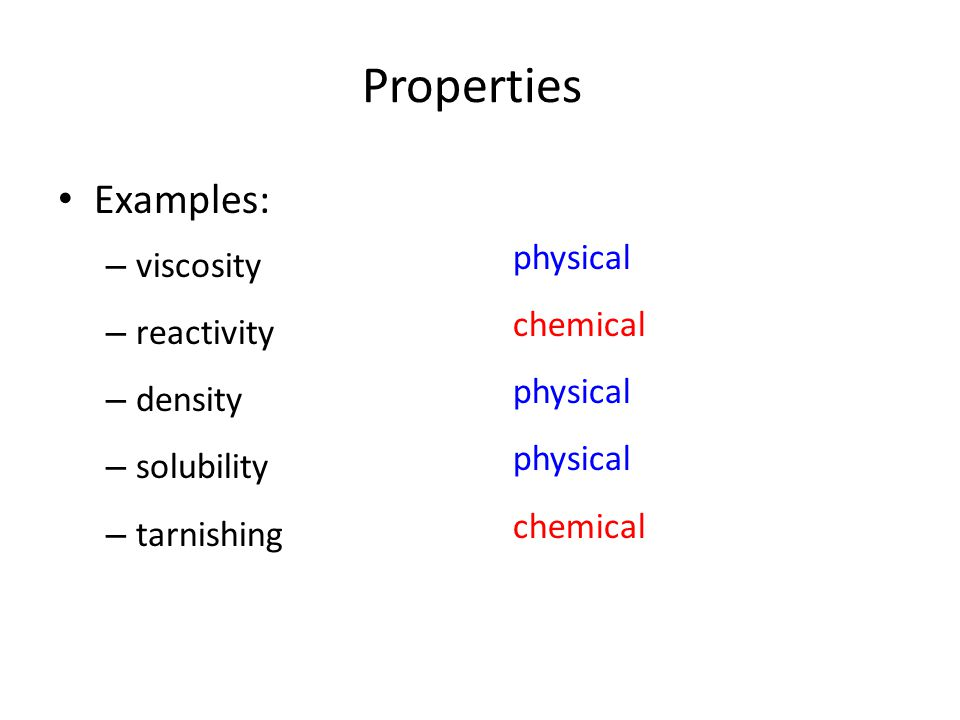 Examples: – viscosity – reactivity – density – solubility – tarnishing physical chemical physical chemical Properties
