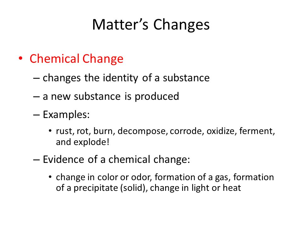 Chemical Change – changes the identity of a substance – a new substance is produced – Examples: rust, rot, burn, decompose, corrode, oxidize, ferment, and explode.