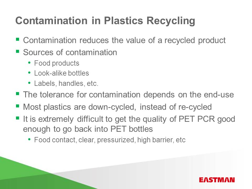 Contamination in Plastics Recycling  Contamination reduces the value of a recycled product  Sources of contamination Food products Look-alike bottles Labels, handles, etc.
