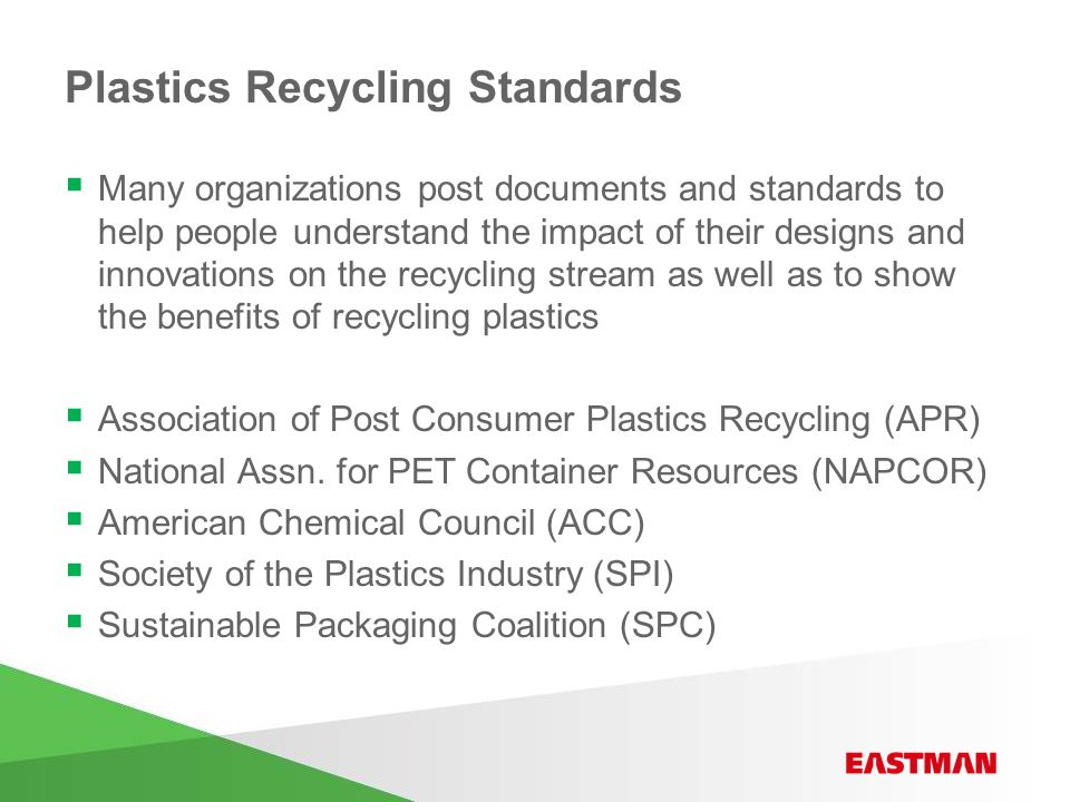 Plastics Recycling Standards  Many organizations post documents and standards to help people understand the impact of their designs and innovations on the recycling stream as well as to show the benefits of recycling plastics  Association of Post Consumer Plastics Recycling (APR)  National Assn.