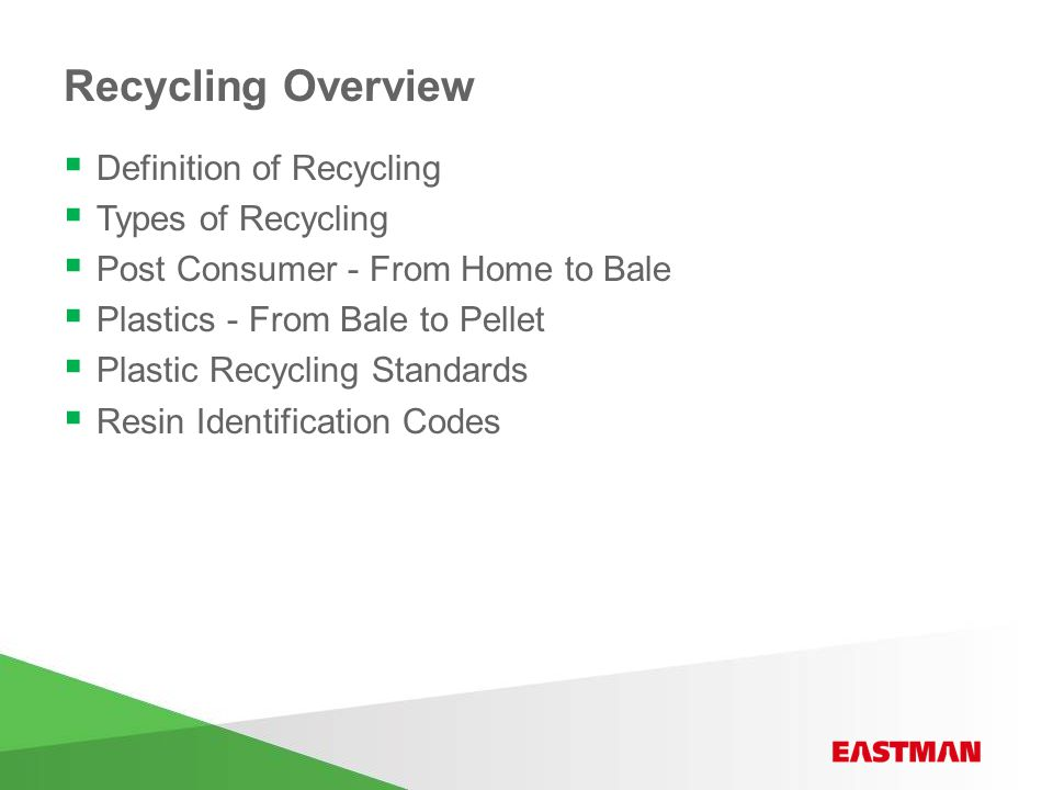 Recycling Overview  Definition of Recycling  Types of Recycling  Post Consumer - From Home to Bale  Plastics - From Bale to Pellet  Plastic Recycling Standards  Resin Identification Codes