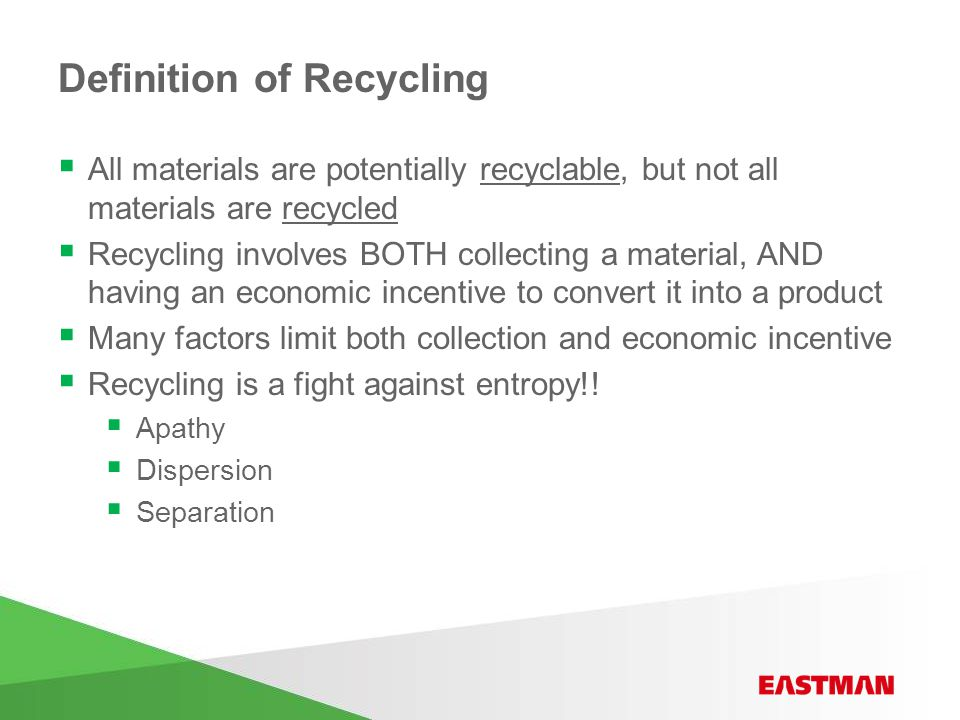 Definition of Recycling  All materials are potentially recyclable, but not all materials are recycled  Recycling involves BOTH collecting a material, AND having an economic incentive to convert it into a product  Many factors limit both collection and economic incentive  Recycling is a fight against entropy!.
