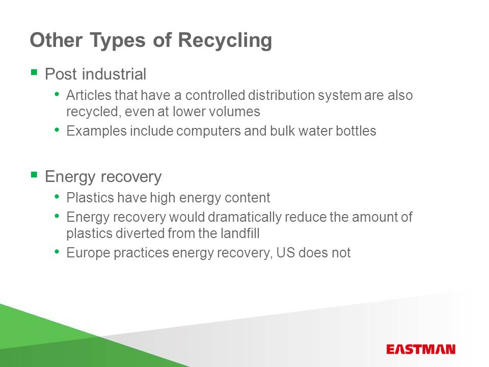 Other Types of Recycling  Post industrial Articles that have a controlled distribution system are also recycled, even at lower volumes Examples include computers and bulk water bottles  Energy recovery Plastics have high energy content Energy recovery would dramatically reduce the amount of plastics diverted from the landfill Europe practices energy recovery, US does not