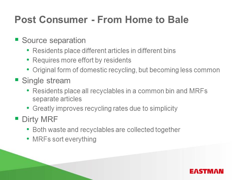 Post Consumer - From Home to Bale  Source separation Residents place different articles in different bins Requires more effort by residents Original form of domestic recycling, but becoming less common  Single stream Residents place all recyclables in a common bin and MRFs separate articles Greatly improves recycling rates due to simplicity  Dirty MRF Both waste and recyclables are collected together MRFs sort everything