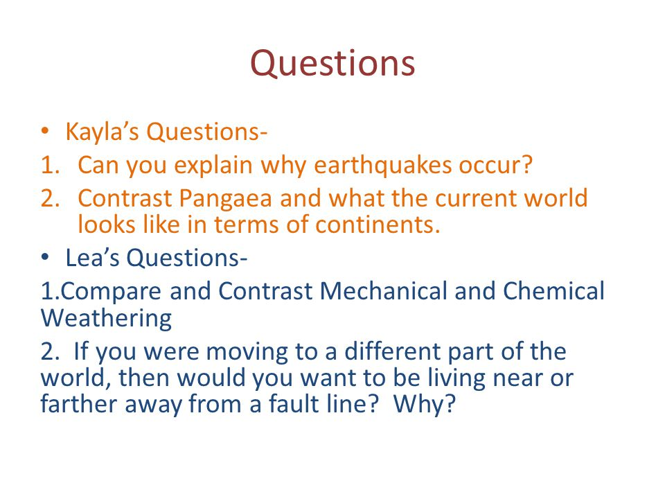 Questions Kayla's Questions- 1.Can you explain why earthquakes occur? 2.Contrast Pangaea and what the current world looks like in terms of continents.