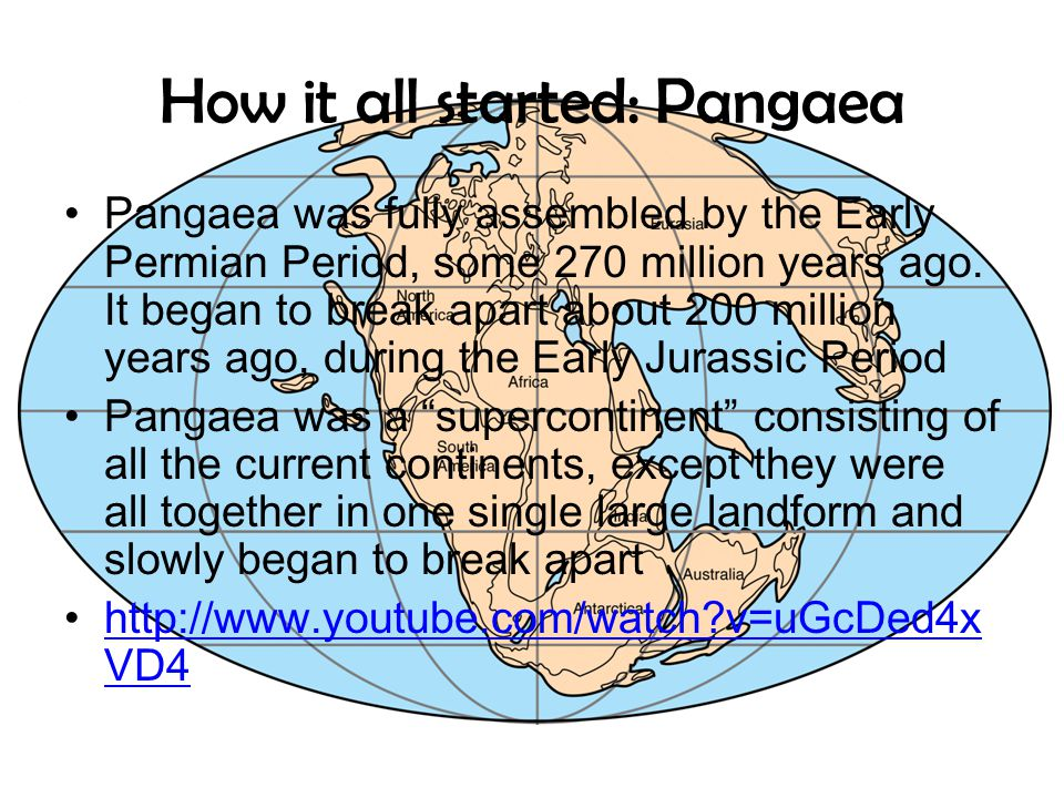 How it all started: Pangaea Pangaea was fully assembled by the Early Permian Period, some 270 million years ago. It began to break apart about 200 mil