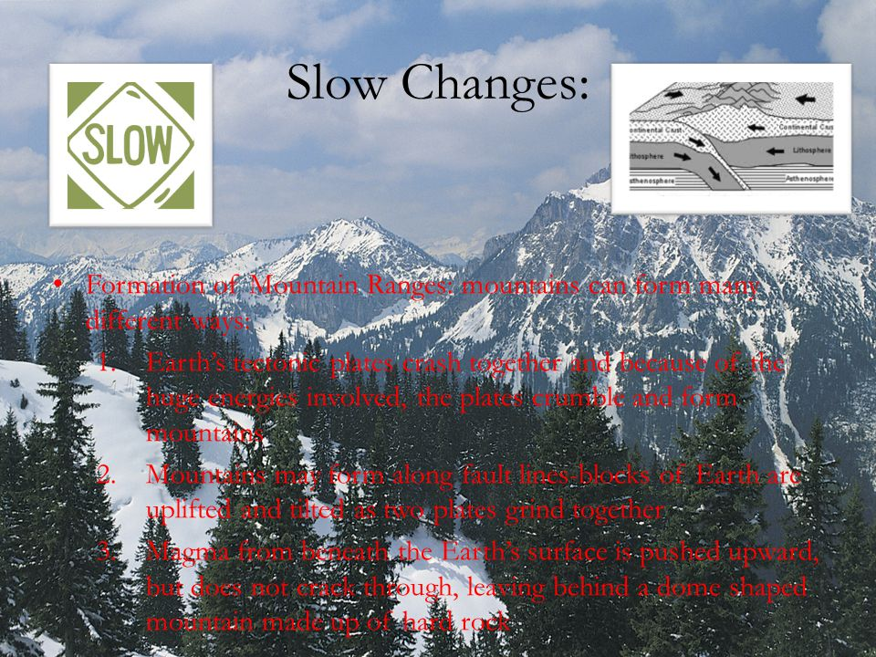 Slow Changes: Formation of Mountain Ranges: mountains can form many different ways: 1.Earth's tectonic plates crash together and because of the huge e