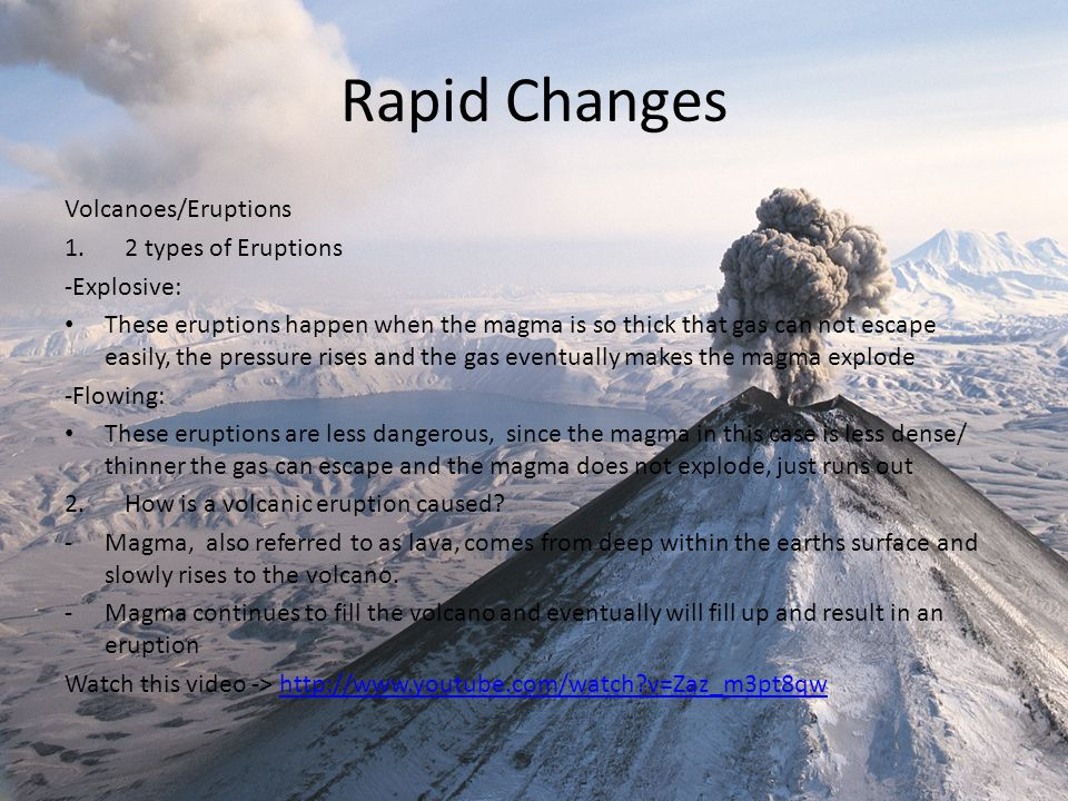 Rapid Changes Volcanoes/Eruptions 1.2 types of Eruptions -Explosive: These eruptions happen when the magma is so thick that gas can not escape easily, the pressure rises and the gas eventually makes the magma explode -Flowing: These eruptions are less dangerous, since the magma in this case is less dense/ thinner the gas can escape and the magma does not explode, just runs out 2.How is a volcanic eruption caused.