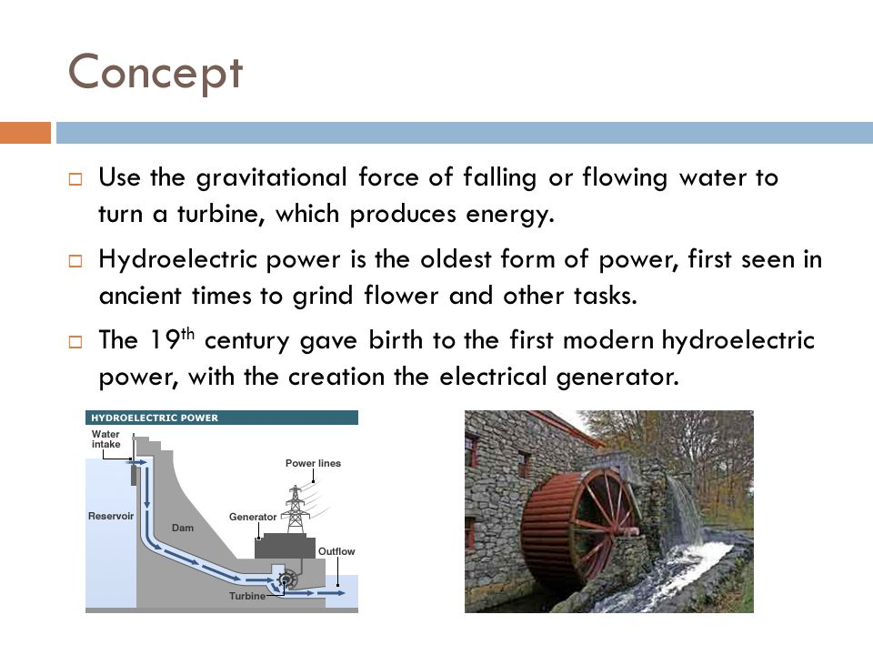 Concept  Use the gravitational force of falling or flowing water to turn a turbine, which produces energy.