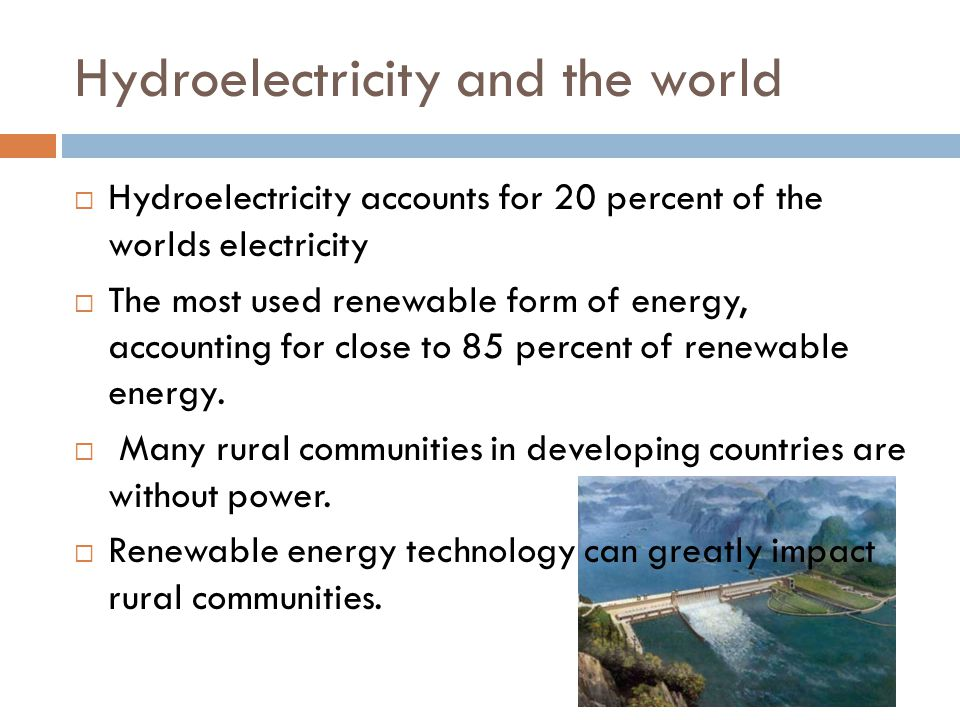 Developing Countries  Developing countries often have insufficient power grids or area's where power does not reach  Hydroelectricity can provide these rural remote areas with stable power for low costs.