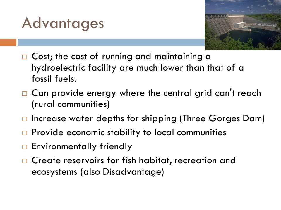 Advantages  Cost; the cost of running and maintaining a hydroelectric facility are much lower than that of a fossil fuels.