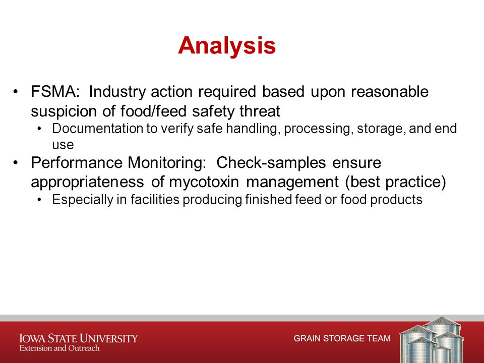 FSMA: Industry action required based upon reasonable suspicion of food/feed safety threat Documentation to verify safe handling, processing, storage, and end use Performance Monitoring: Check-samples ensure appropriateness of mycotoxin management (best practice) Especially in facilities producing finished feed or food products Analysis
