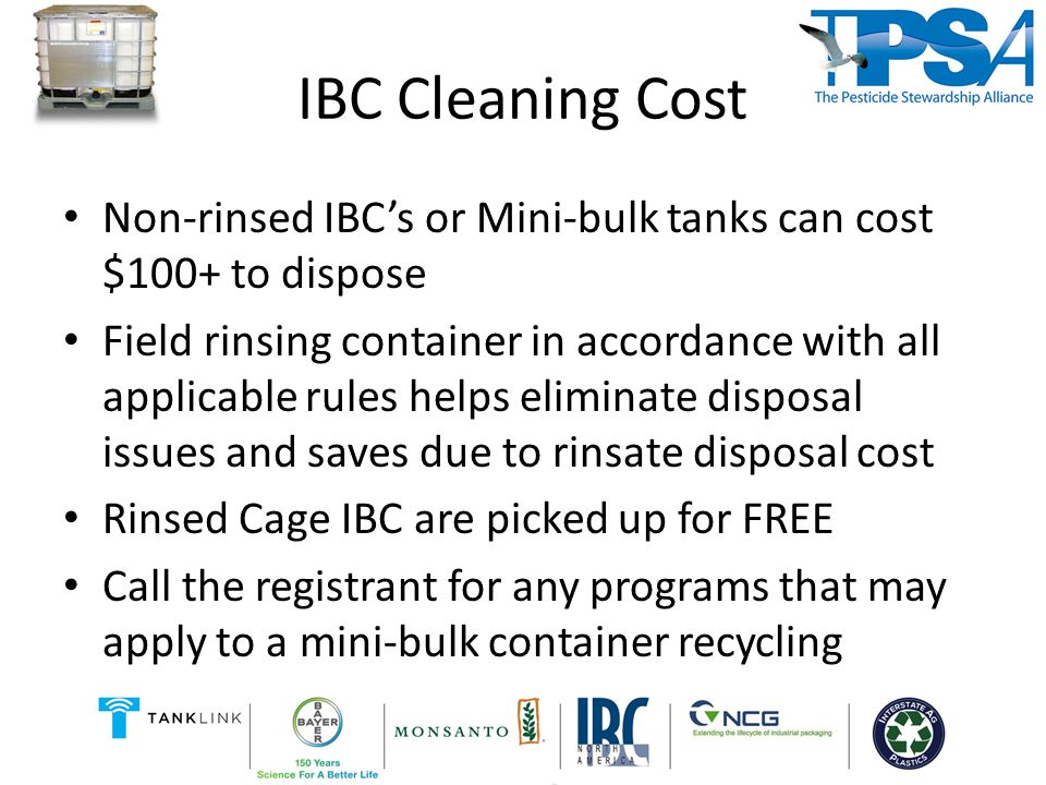 IBC Cleaning Cost Non-rinsed IBC's or Mini-bulk tanks can cost $100+ to dispose Field rinsing container in accordance with all applicable rules helps eliminate disposal issues and saves due to rinsate disposal cost Rinsed Cage IBC are picked up for FREE Call the registrant for any programs that may apply to a mini-bulk container recycling