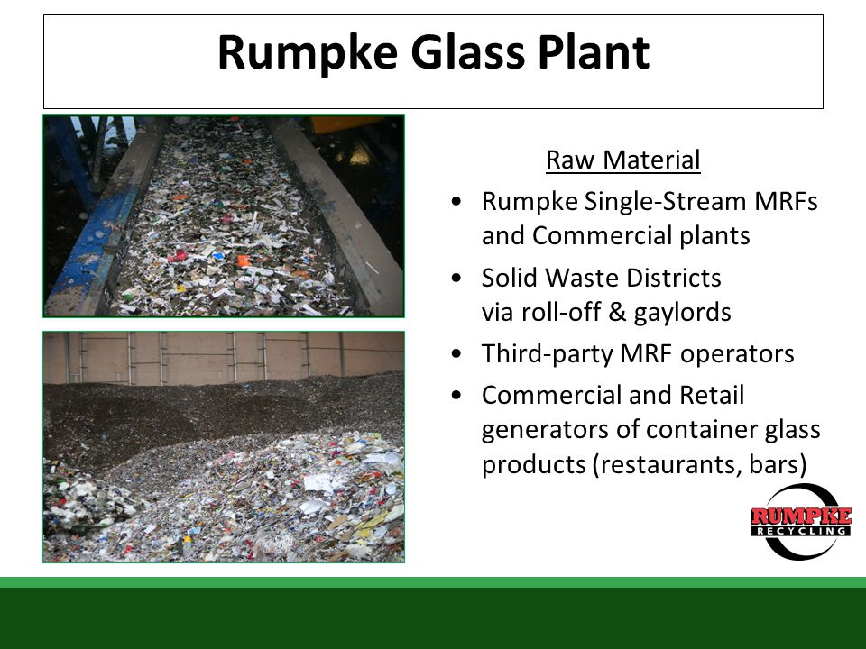 Rumpke Glass Plant Raw Material Rumpke Single-Stream MRFs and Commercial plants Solid Waste Districts via roll-off & gaylords Third-party MRF operator