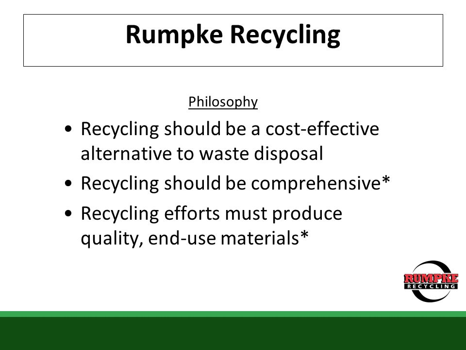 Rumpke Recycling Philosophy Recycling should be a cost-effective alternative to waste disposal Recycling should be comprehensive* Recycling efforts mu