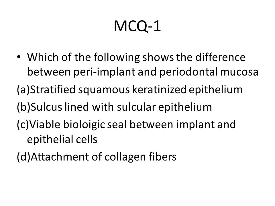 MCQ-1 Which of the following shows the difference between peri-implant and periodontal mucosa (a)Stratified squamous keratinized epithelium (b)Sulcus lined with sulcular epithelium (c)Viable bioloigic seal between implant and epithelial cells (d)Attachment of collagen fibers