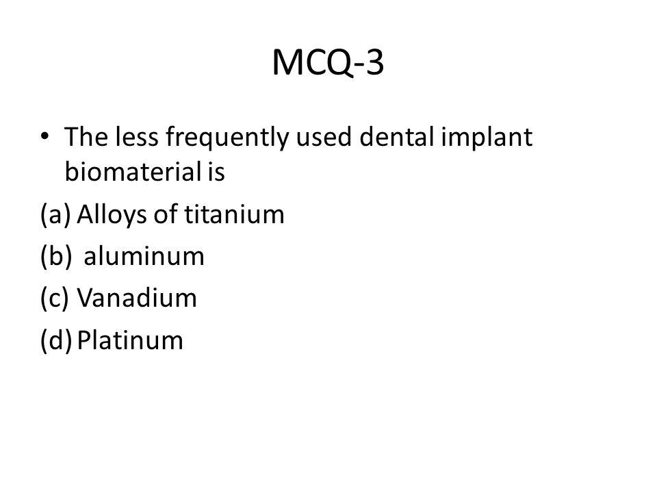 MCQ-3 The less frequently used dental implant biomaterial is (a)Alloys of titanium (b) aluminum (c)Vanadium (d)Platinum