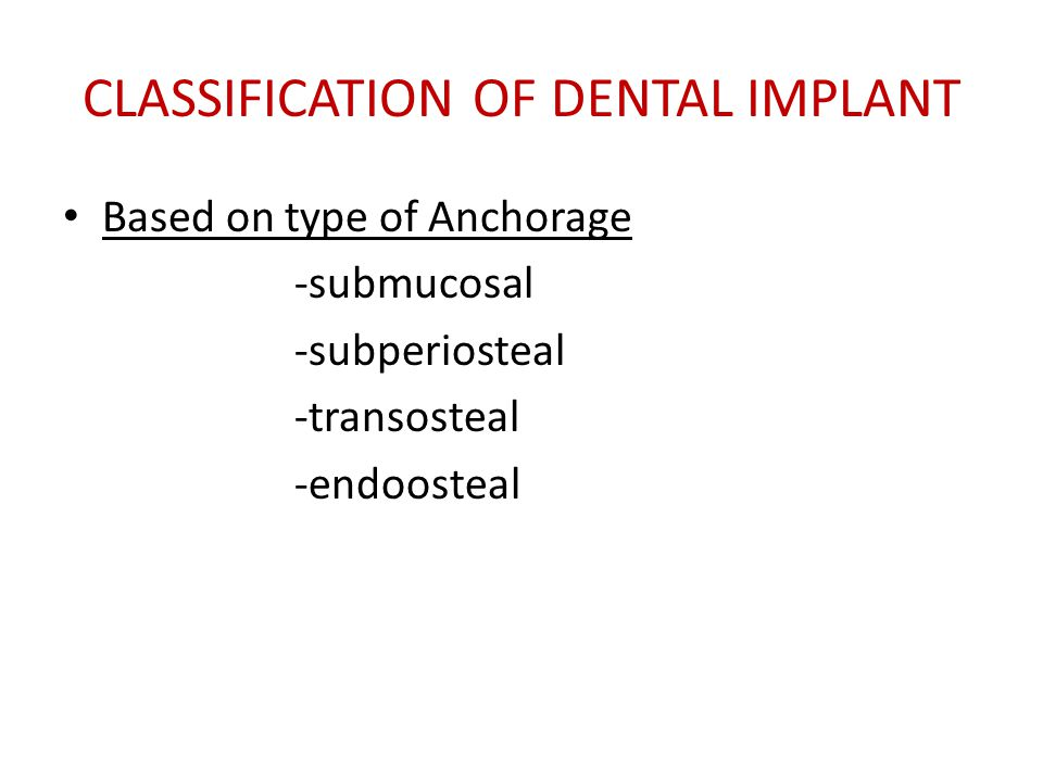 CLASSIFICATION OF DENTAL IMPLANT Based on type of Anchorage -submucosal -subperiosteal -transosteal -endoosteal