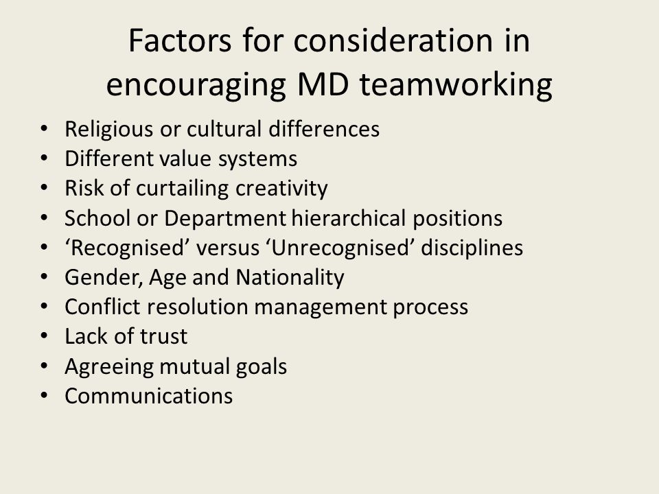 Factors for consideration in encouraging MD teamworking Religious or cultural differences Different value systems Risk of curtailing creativity School or Department hierarchical positions 'Recognised' versus 'Unrecognised' disciplines Gender, Age and Nationality Conflict resolution management process Lack of trust Agreeing mutual goals Communications