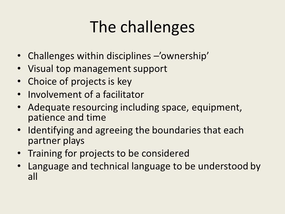 The challenges Challenges within disciplines –'ownership' Visual top management support Choice of projects is key Involvement of a facilitator Adequate resourcing including space, equipment, patience and time Identifying and agreeing the boundaries that each partner plays Training for projects to be considered Language and technical language to be understood by all