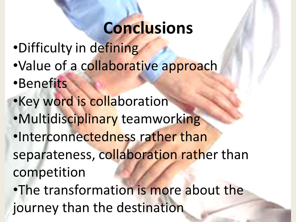 Conclusions Difficulty in defining Value of a collaborative approach Benefits Key word is collaboration Multidisciplinary teamworking Interconnectedness rather than separateness, collaboration rather than competition The transformation is more about the journey than the destination