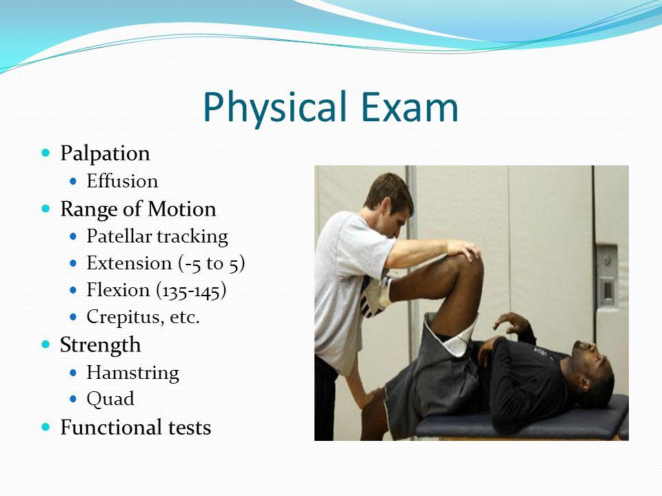 Physical Exam Palpation Effusion Range of Motion Patellar tracking Extension (-5 to 5) Flexion (135-145) Crepitus, etc. Strength Hamstring Quad Functi