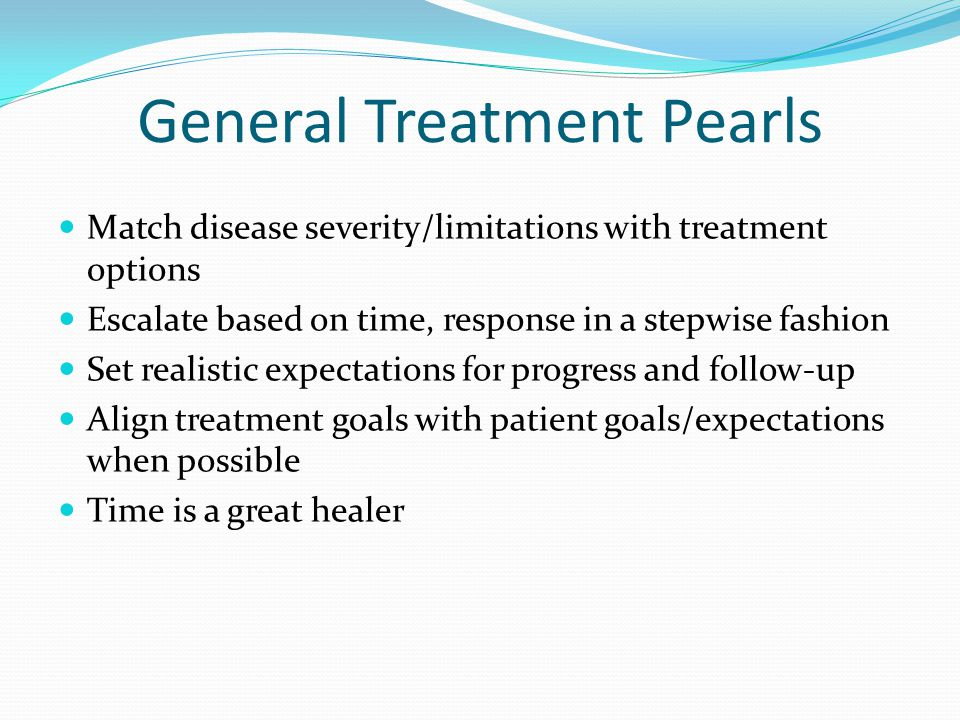 General Treatment Pearls Match disease severity/limitations with treatment options Escalate based on time, response in a stepwise fashion Set realisti
