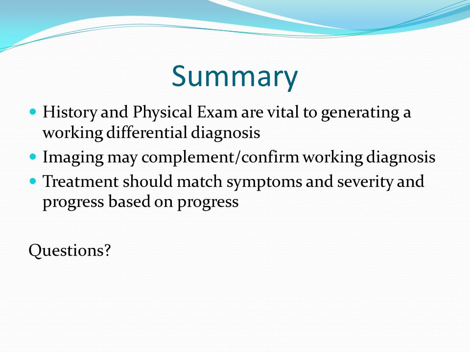 Summary History and Physical Exam are vital to generating a working differential diagnosis Imaging may complement/confirm working diagnosis Treatment