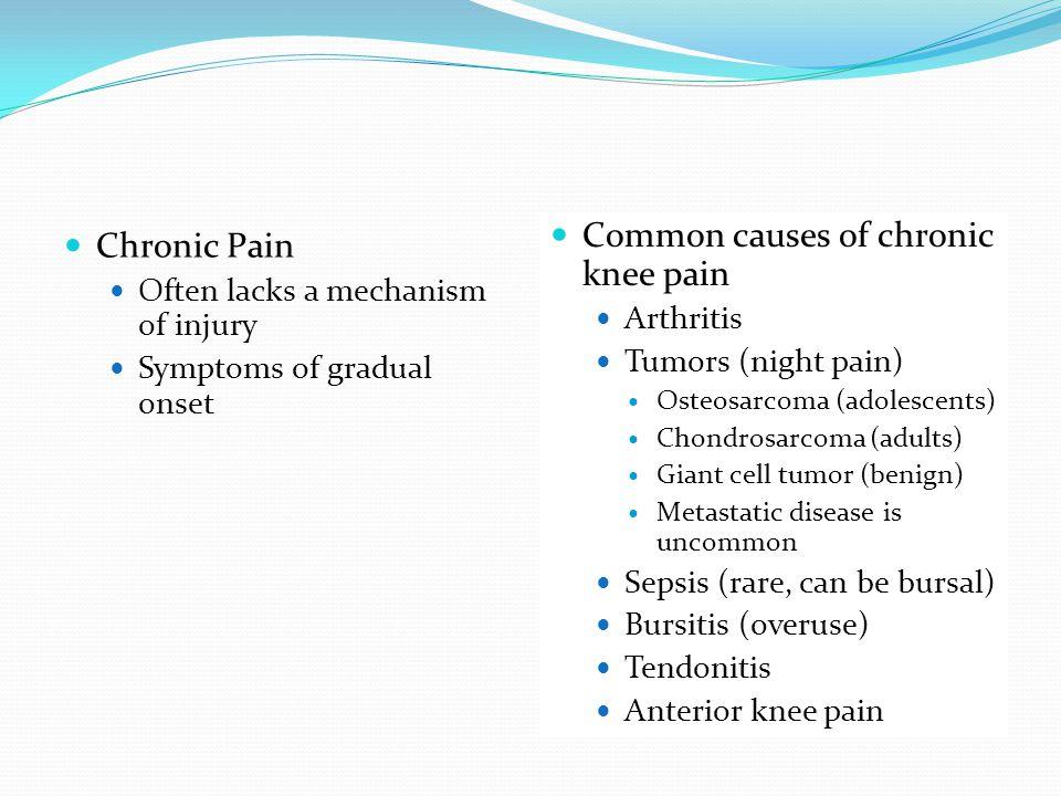 Chronic Pain Often lacks a mechanism of injury Symptoms of gradual onset Common causes of chronic knee pain Arthritis Tumors (night pain) Osteosarcoma