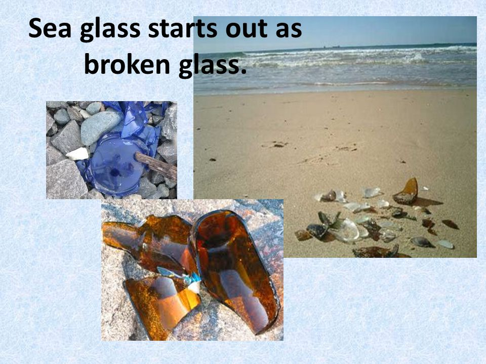 Sea glass starts out as broken glass.