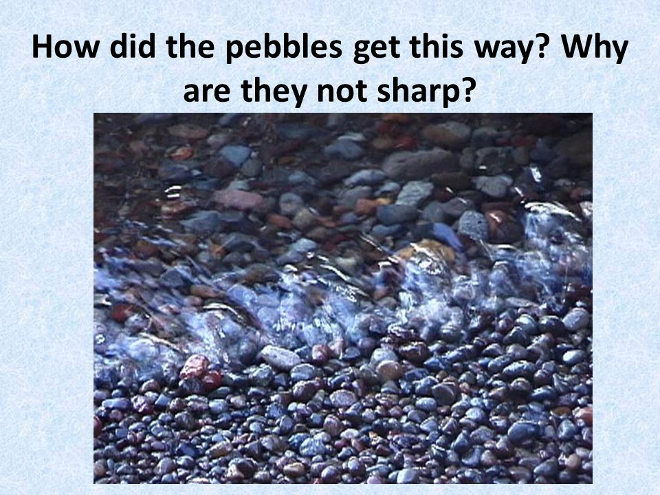 How did the pebbles get this way? Why are they not sharp?
