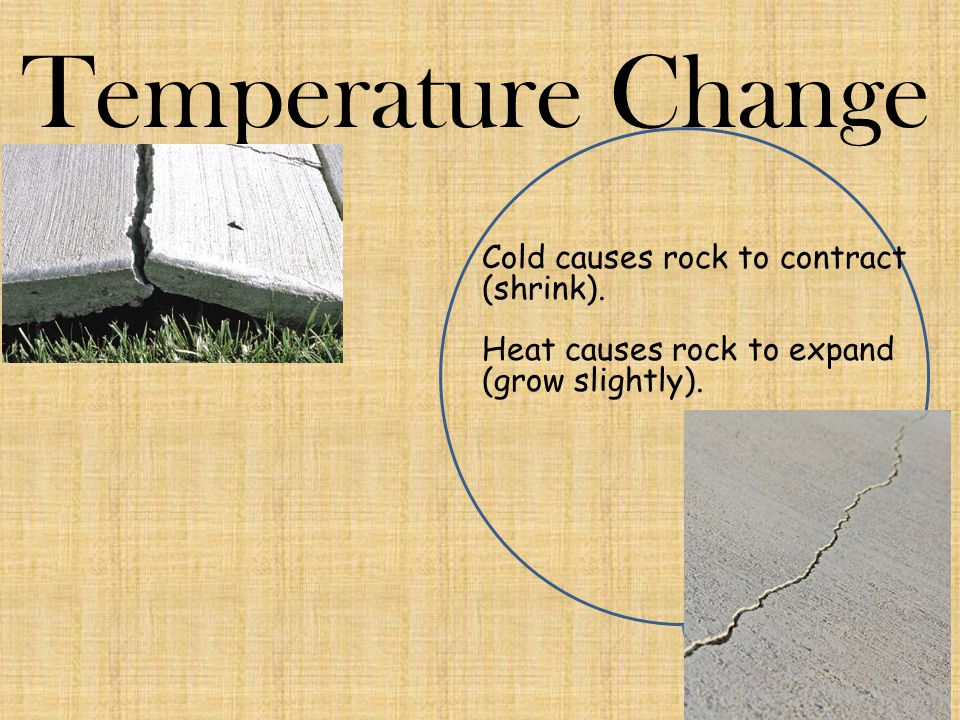 Temperature Change Cold causes rock to contract (shrink). Heat causes rock to expand (grow slightly).
