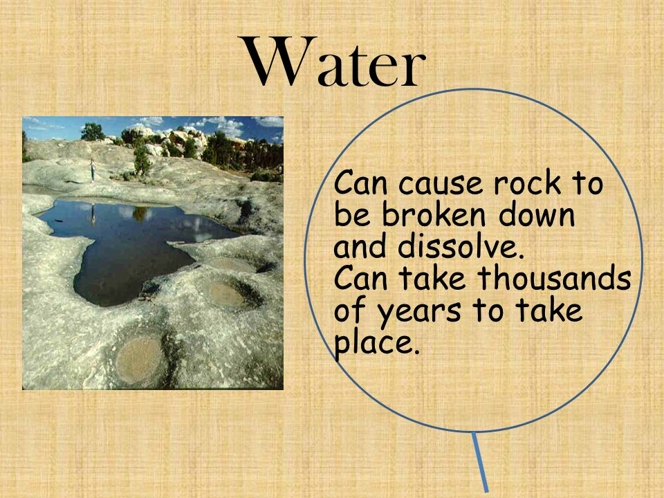 Water Can cause rock to be broken down and dissolve. Can take thousands of years to take place.