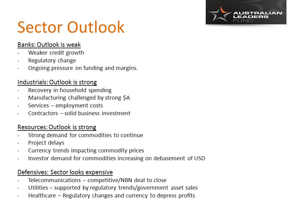 Sector Outlook Banks: Outlook is weak -Weaker credit growth -Regulatory change -Ongoing pressure on funding and margins.