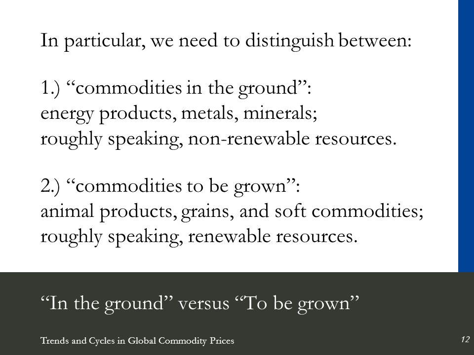 Trends and Cycles in Global Commodity Prices 12 In the ground versus To be grown In particular, we need to distinguish between: 1.) commodities in the ground : energy products, metals, minerals; roughly speaking, non-renewable resources.