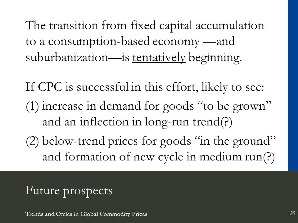 Trends and Cycles in Global Commodity Prices 20 Future prospects The transition from fixed capital accumulation to a consumption-based economy —and suburbanization—is tentatively beginning.