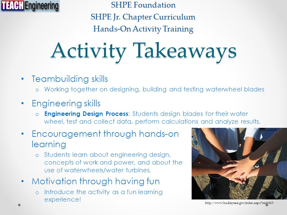 Activity Takeaways Teambuilding skills o Working together on designing, building and testing waterwheel blades Engineering skills o Engineering Design Process : Students design blades for their water wheel, test and collect data, perform calculations and analyze results.
