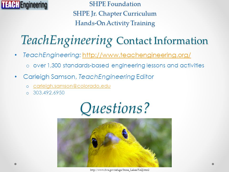 TeachEngineering Contact Information TeachEngineering: http://www.teachengineering.org/http://www.teachengineering.org/ o over 1,300 standards-based engineering lessons and activities Carleigh Samson, TeachEngineering Editor o carleigh.samson@colorado.edu carleigh.samson@colorado.edu o 303.492.6950 SHPE Foundation SHPE Jr.