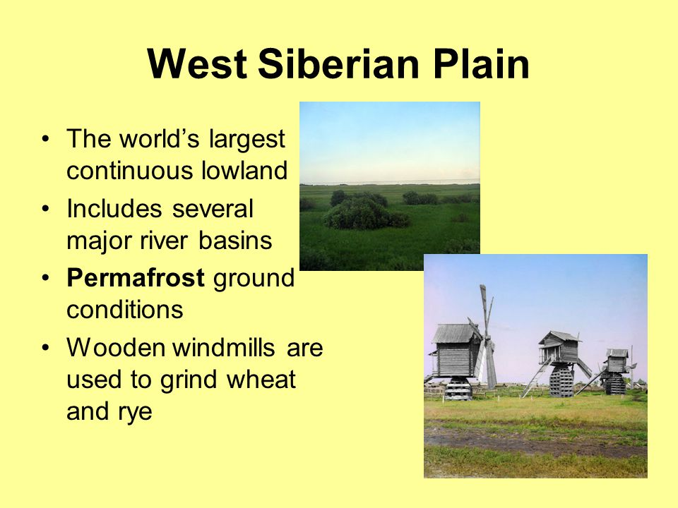 West Siberian Plain The world's largest continuous lowland Includes several major river basins Permafrost ground conditions Wooden windmills are used to grind wheat and rye