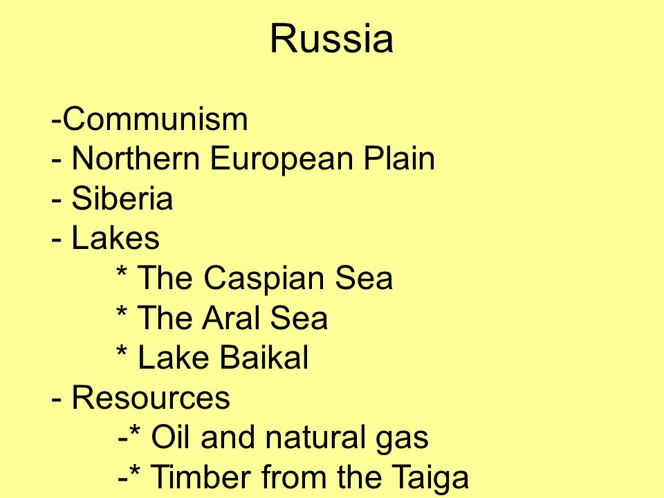 Russia -Communism - Northern European Plain - Siberia - Lakes * The Caspian Sea * The Aral Sea * Lake Baikal - Resources -* Oil and natural gas -* Timber from the Taiga