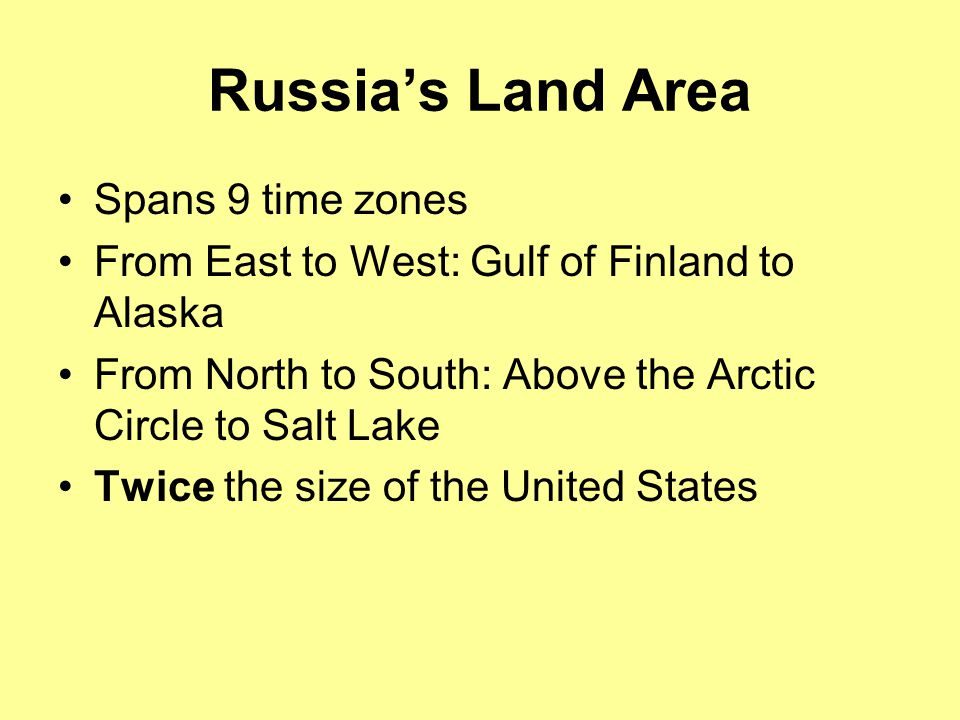 Russia's Land Area Spans 9 time zones From East to West: Gulf of Finland to Alaska From North to South: Above the Arctic Circle to Salt Lake Twice the