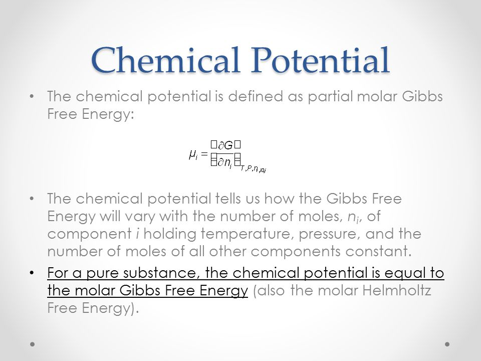 Chemical Potential The chemical potential is defined as partial molar Gibbs Free Energy: The chemical potential tells us how the Gibbs Free Energy will vary with the number of moles, n i, of component i holding temperature, pressure, and the number of moles of all other components constant.
