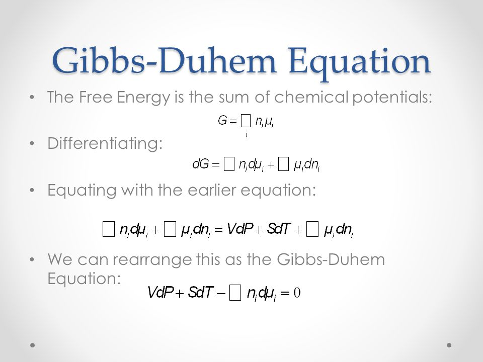Gibbs-Duhem Equation The Free Energy is the sum of chemical potentials: Differentiating: Equating with the earlier equation: We can rearrange this as the Gibbs-Duhem Equation: