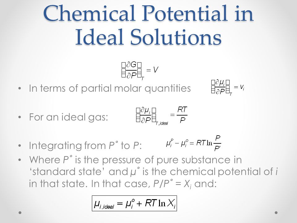 Chemical Potential in Ideal Solutions In terms of partial molar quantities For an ideal gas: Integrating from P˚ to P: Where P˚ is the pressure of pure substance in 'standard state' and µ˚ is the chemical potential of i in that state.